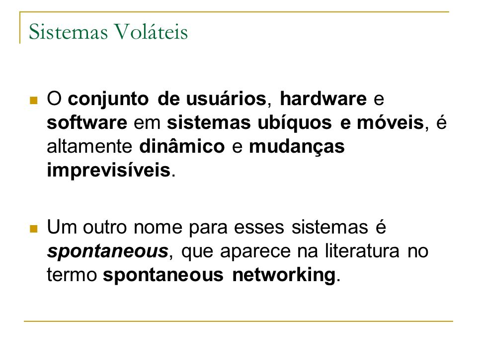 Sistemas Voláteis O conjunto de usuários, hardware e software em sistemas ubíquos e móveis, é altamente dinâmico e mudanças imprevisíveis.
