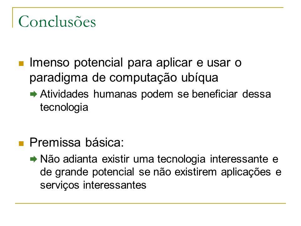Conclusões Imenso potencial para aplicar e usar o paradigma de computação ubíqua. Atividades humanas podem se beneficiar dessa tecnologia.