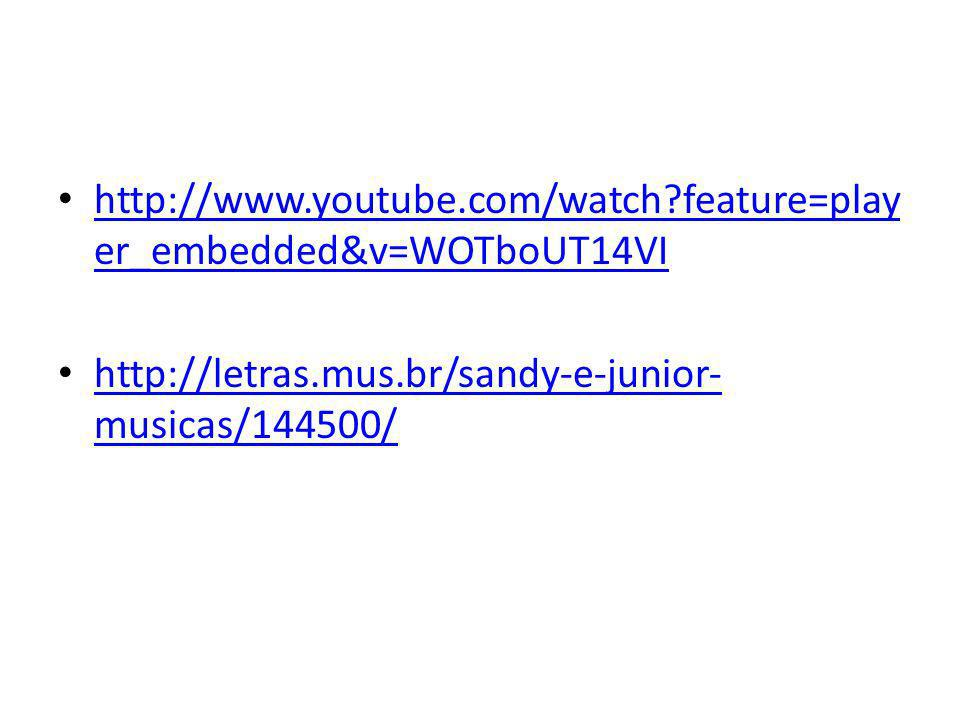 http://www.youtube.com/watch feature=player_embedded&v=WOTboUT14VI http://letras.mus.br/sandy-e-junior-musicas/144500/