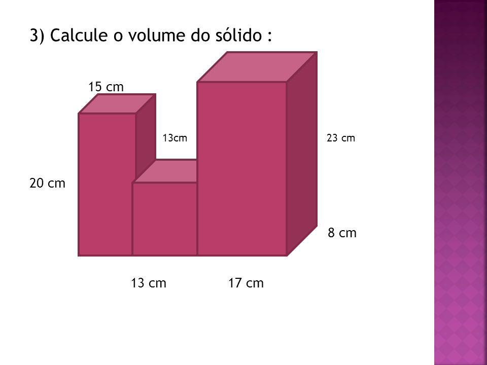 3) Calcule o volume do sólido : 15 cm 13cm 23 cm