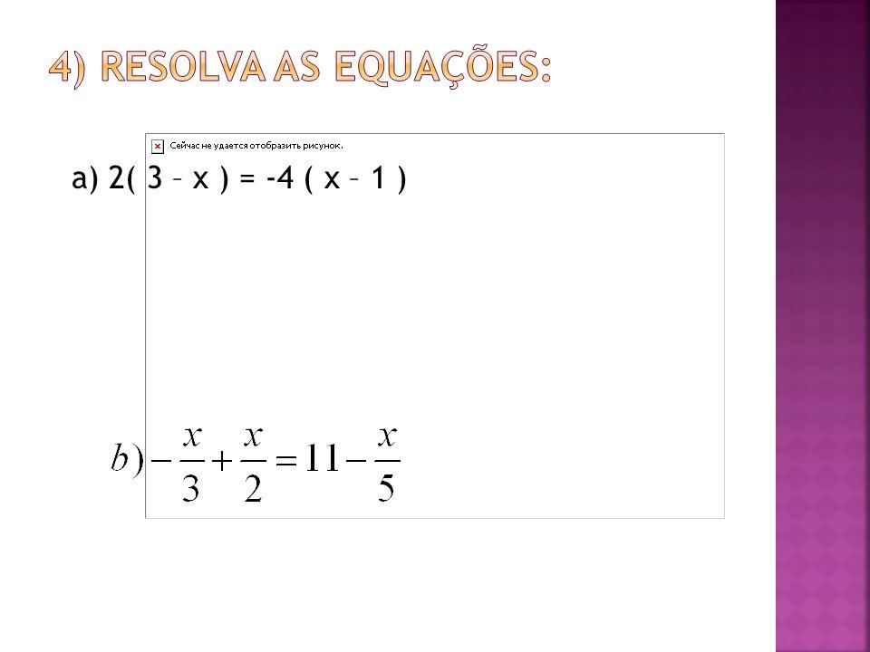 4) Resolva as equações: a) 2( 3 – x ) = -4 ( x – 1 )