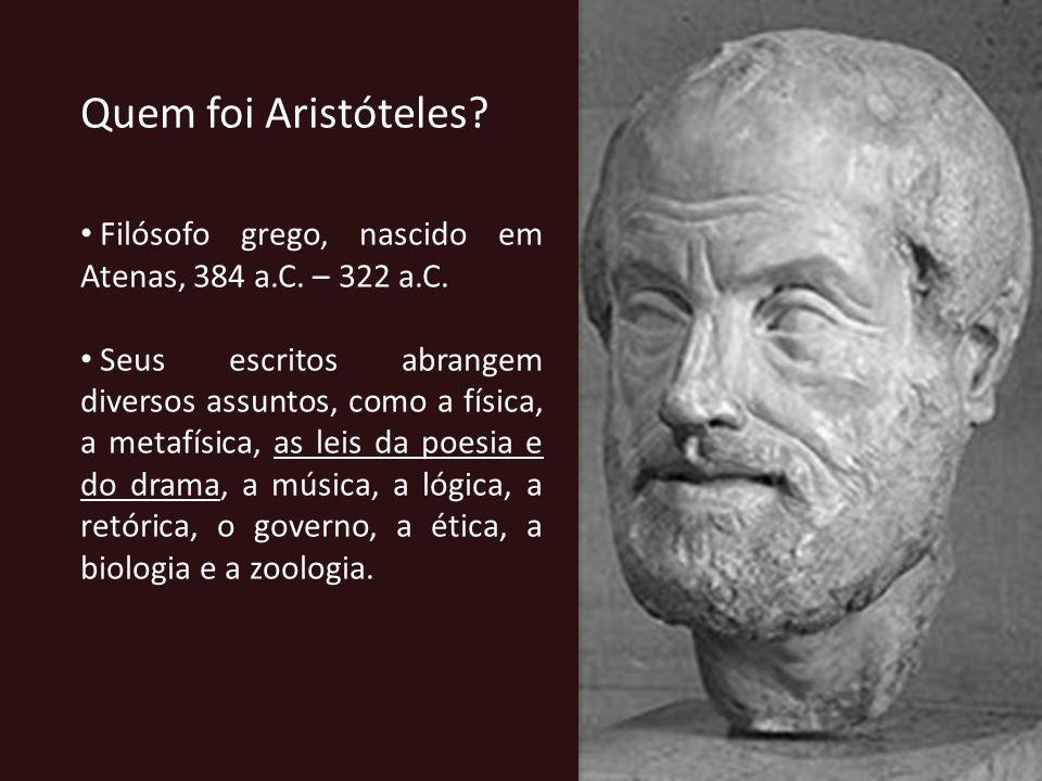 Quem foi Aristóteles Filósofo grego, nascido em Atenas, 384 a.C. – 322 a.C.