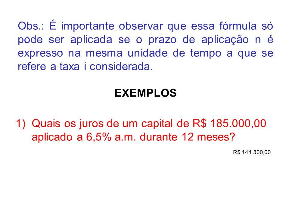 Obs.: É importante observar que essa fórmula só pode ser aplicada se o prazo de aplicação n é expresso na mesma unidade de tempo a que se refere a taxa i considerada.