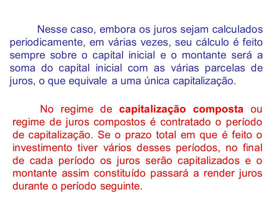 Nesse caso, embora os juros sejam calculados periodicamente, em várias vezes, seu cálculo é feito sempre sobre o capital inicial e o montante será a soma do capital inicial com as várias parcelas de juros, o que equivale a uma única capitalização.