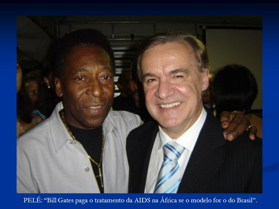 PELÉ: Bill Gates paga o tratamento da AIDS na África se o modelo for o do Brasil .