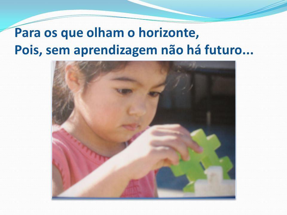 Para os que olham o horizonte, Pois, sem aprendizagem não há futuro...