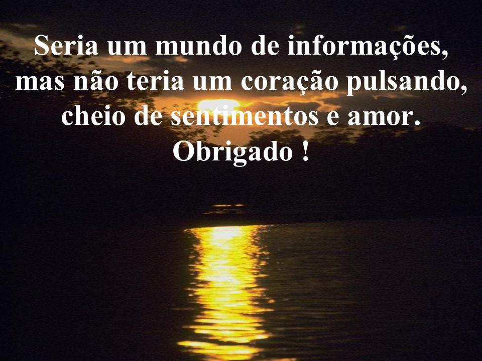 Seria um mundo de informações, mas não teria um coração pulsando, cheio de sentimentos e amor.