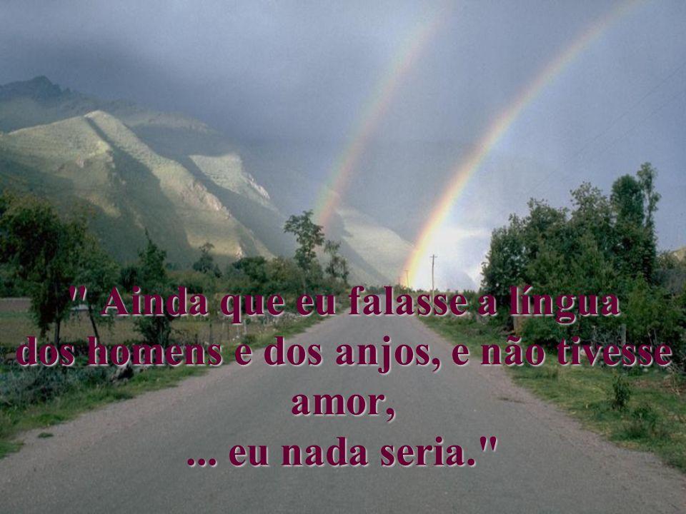 Ainda que eu falasse a língua dos homens e dos anjos, e não tivesse amor, ... eu nada seria.