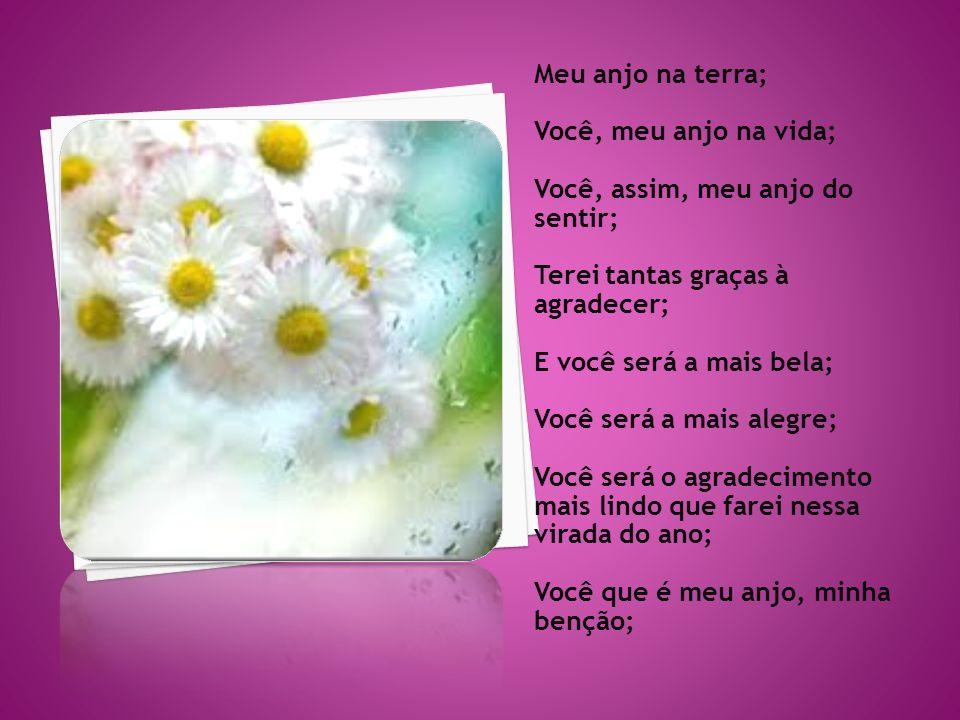 Meu anjo na terra; Você, meu anjo na vida; Você, assim, meu anjo do sentir; Terei tantas graças à agradecer;