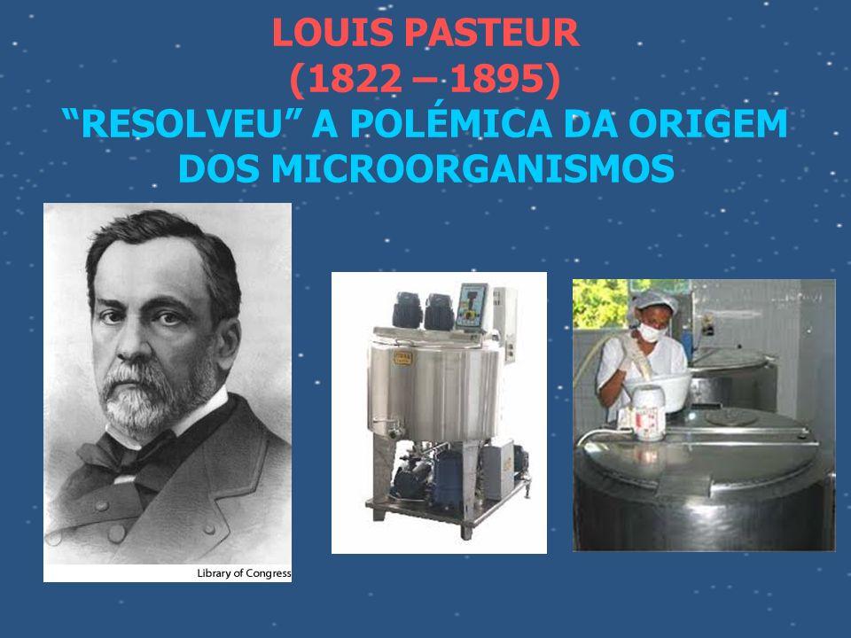 LOUIS PASTEUR (1822 – 1895) RESOLVEU A POLÉMICA DA ORIGEM DOS MICROORGANISMOS