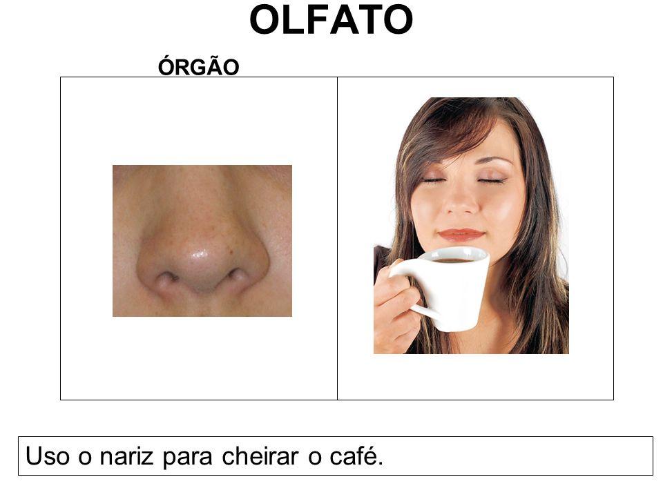 OLFATO ÓRGÃO Uso o nariz para cheirar o café.