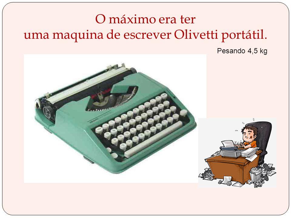 O máximo era ter uma maquina de escrever Olivetti portátil.