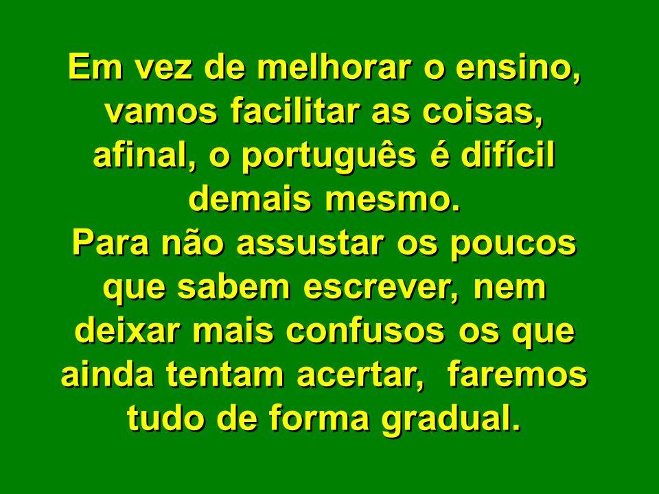 Em vez de melhorar o ensino, vamos facilitar as coisas, afinal, o português é difícil demais mesmo.