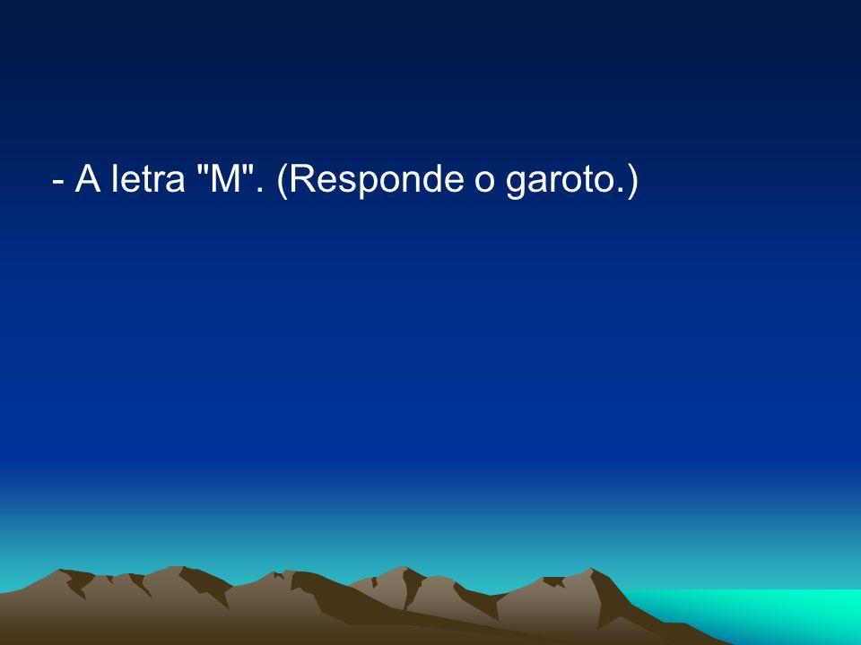 - A letra M . (Responde o garoto.)