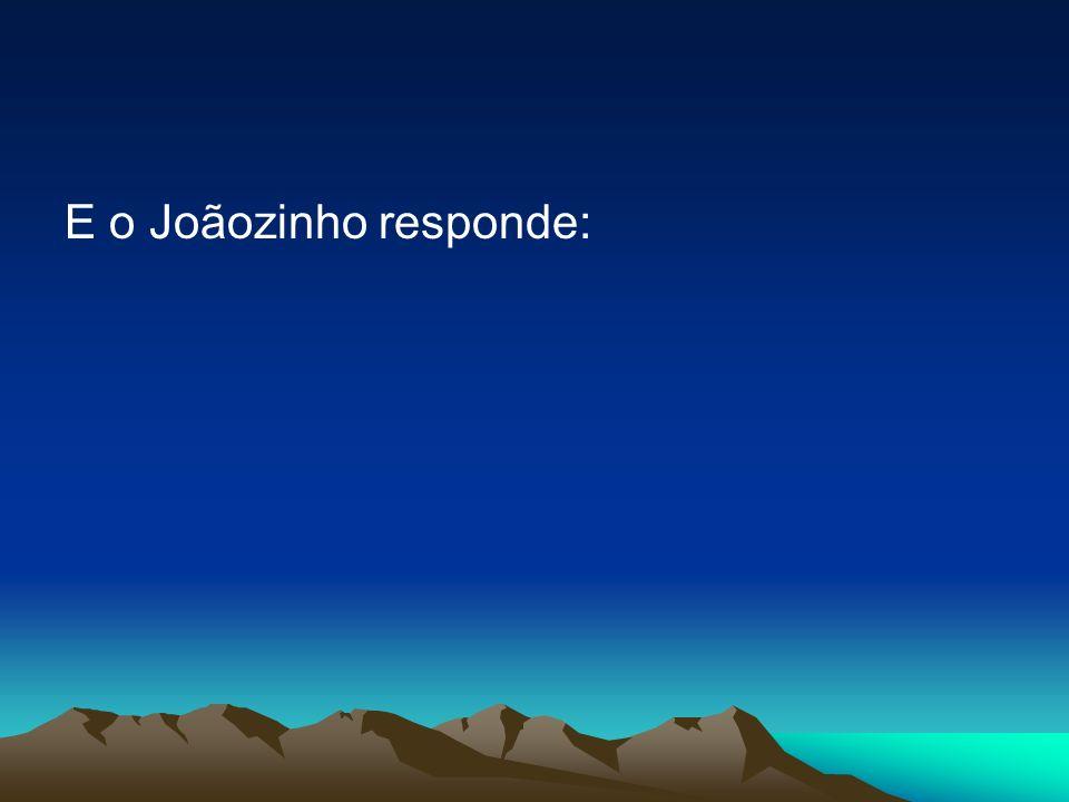 E o Joãozinho responde: