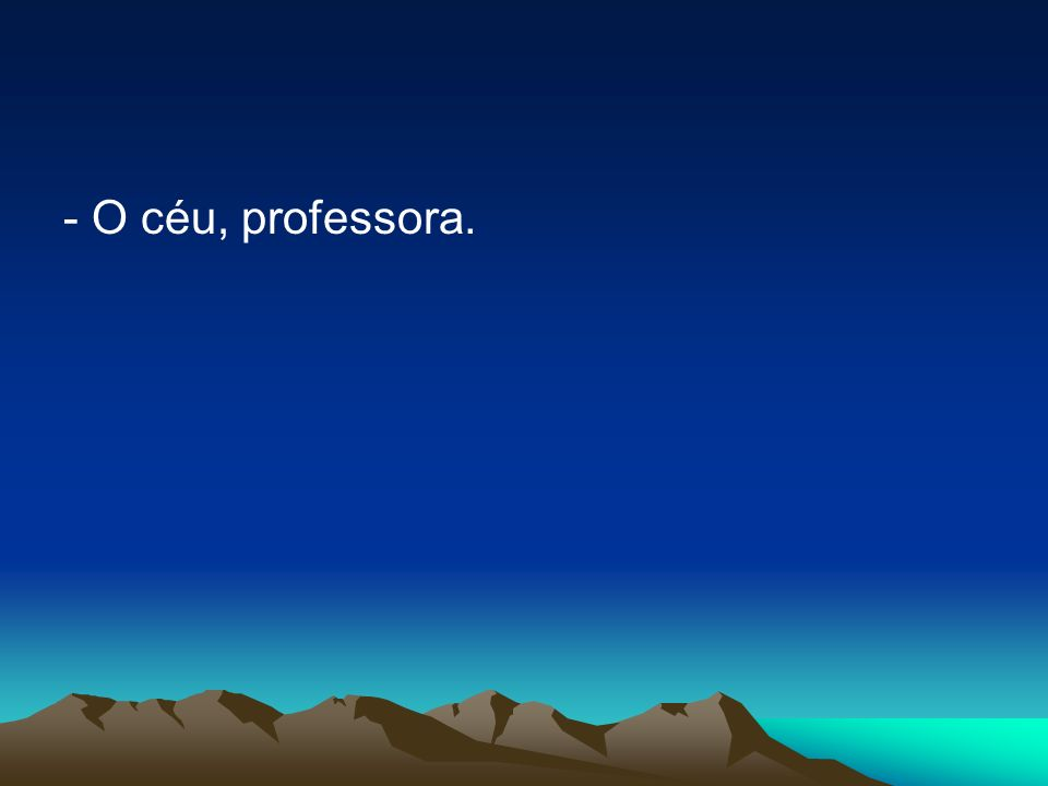 - O céu, professora.