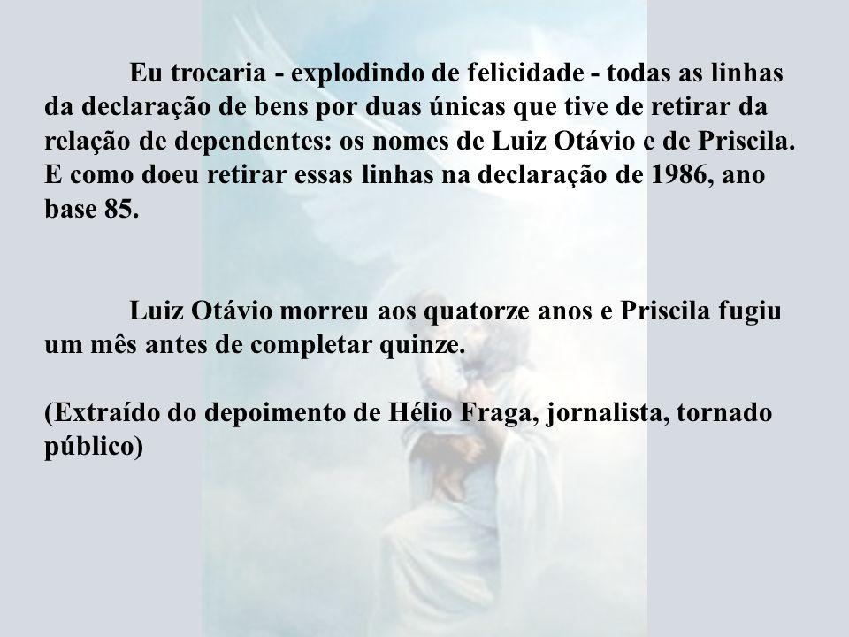 Eu trocaria - explodindo de felicidade - todas as linhas da declaração de bens por duas únicas que tive de retirar da relação de dependentes: os nomes de Luiz Otávio e de Priscila. E como doeu retirar essas linhas na declaração de 1986, ano base 85.