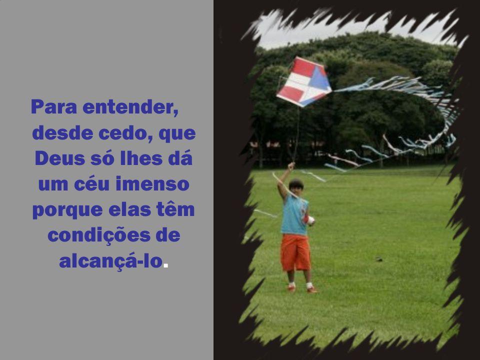Para entender, desde cedo, que Deus só lhes dá um céu imenso porque elas têm condições de alcançá-lo.