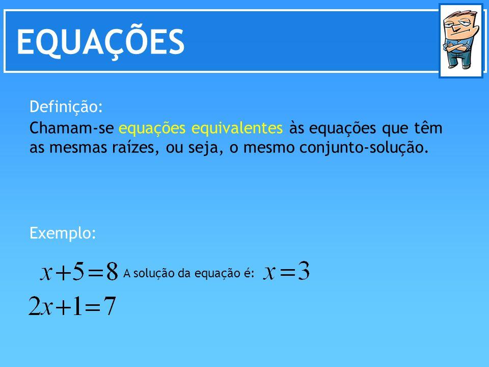 EQUAÇÕES Definição: Chamam-se equações equivalentes às equações que têm as mesmas raízes, ou seja, o mesmo conjunto-solução.