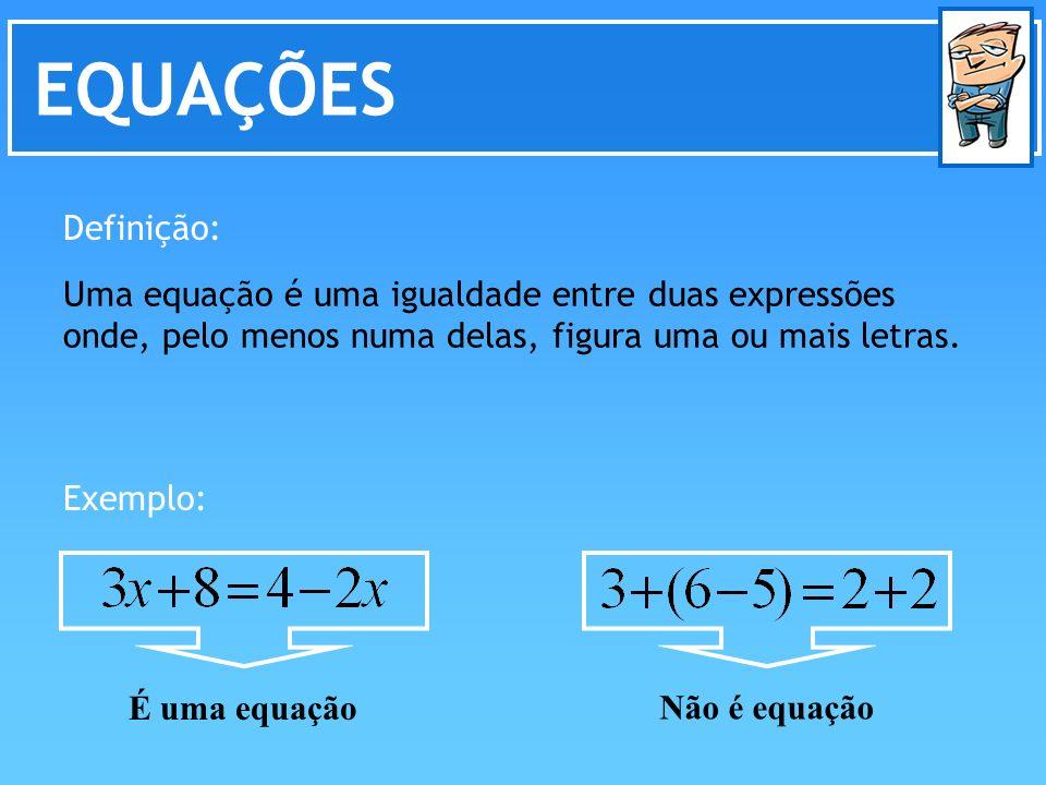 EQUAÇÕES Definição: Uma equação é uma igualdade entre duas expressões onde, pelo menos numa delas, figura uma ou mais letras.