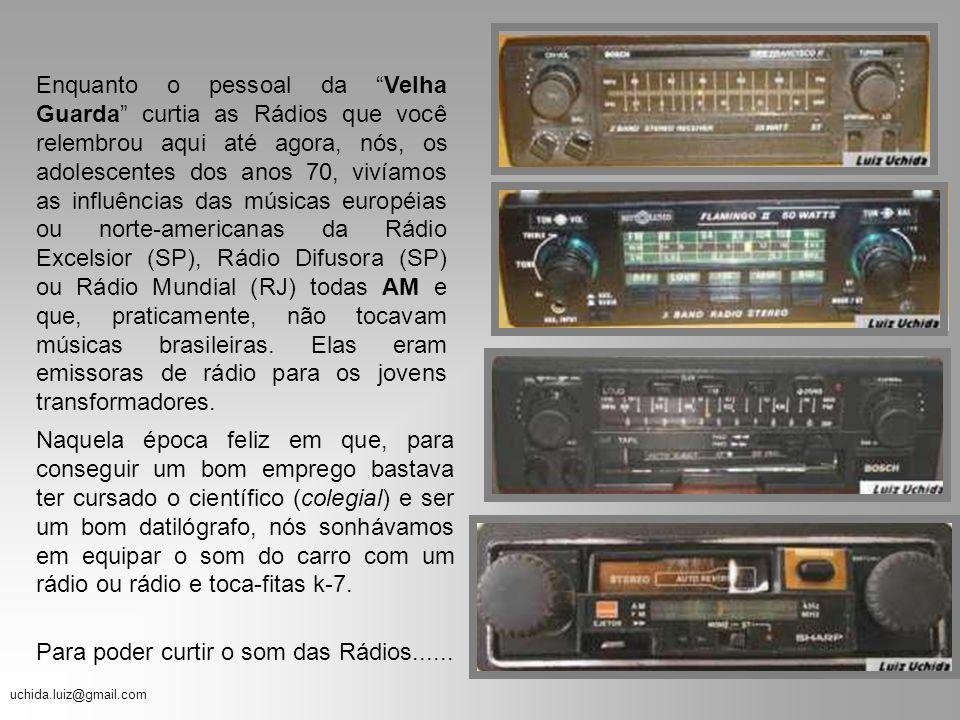 Enquanto o pessoal da Velha Guarda curtia as Rádios que você relembrou aqui até agora, nós, os adolescentes dos anos 70, vivíamos as influências das músicas européias ou norte-americanas da Rádio Excelsior (SP), Rádio Difusora (SP) ou Rádio Mundial (RJ) todas AM e que, praticamente, não tocavam músicas brasileiras. Elas eram emissoras de rádio para os jovens transformadores.