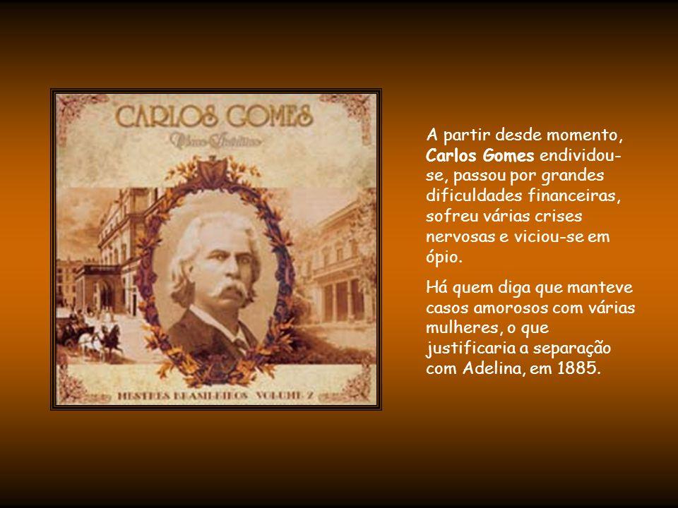 A partir desde momento, Carlos Gomes endividou-se, passou por grandes dificuldades financeiras, sofreu várias crises nervosas e viciou-se em ópio.