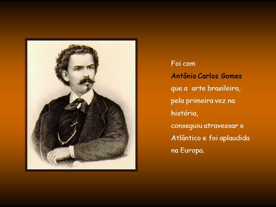 Foi com Antônio Carlos Gomes. que a arte brasileira, pela primeira vez na. história, conseguiu atravessar o.
