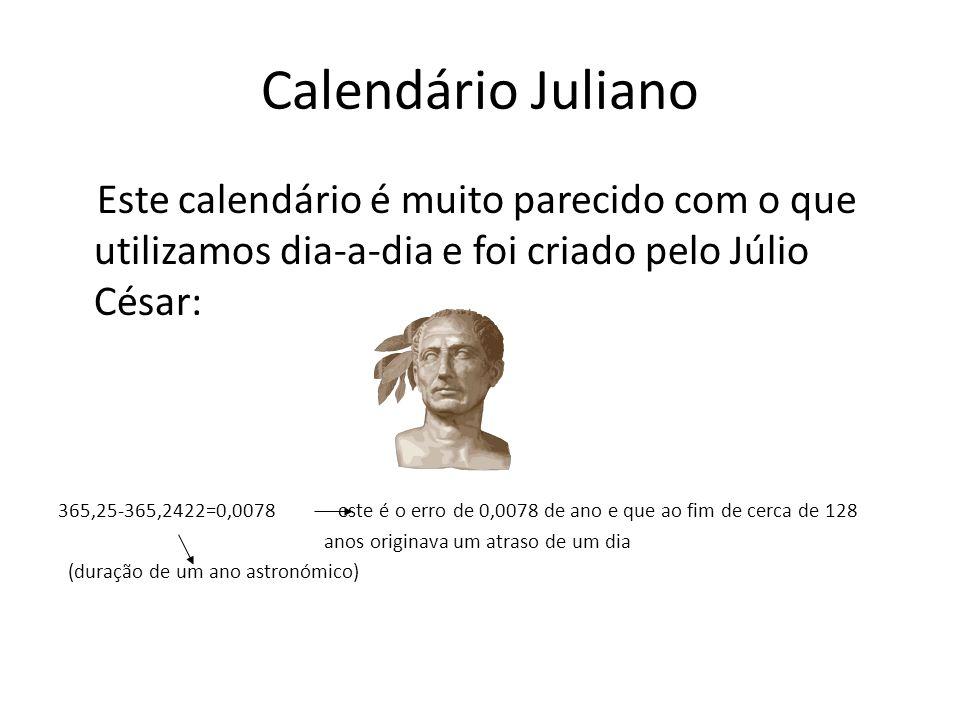 Calendário Juliano Este calendário é muito parecido com o que utilizamos dia-a-dia e foi criado pelo Júlio César: