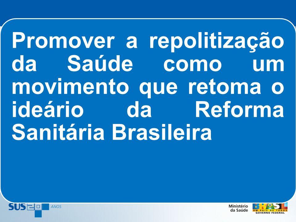 Promover a repolitização da Saúde como um movimento que retoma o ideário da Reforma Sanitária Brasileira