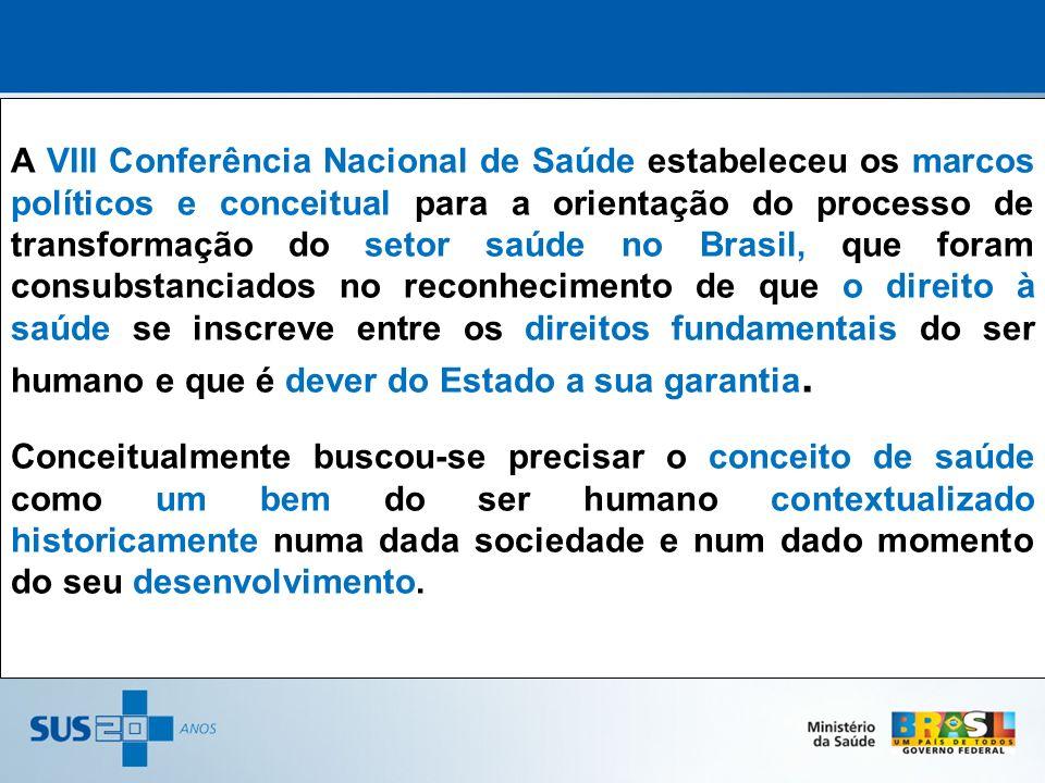 A VIII Conferência Nacional de Saúde estabeleceu os marcos políticos e conceitual para a orientação do processo de transformação do setor saúde no Brasil, que foram consubstanciados no reconhecimento de que o direito à saúde se inscreve entre os direitos fundamentais do ser humano e que é dever do Estado a sua garantia.