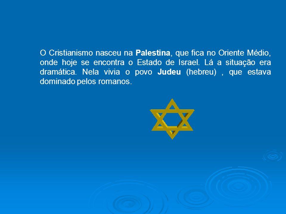 O Cristianismo nasceu na Palestina, que fica no Oriente Médio, onde hoje se encontra o Estado de Israel.