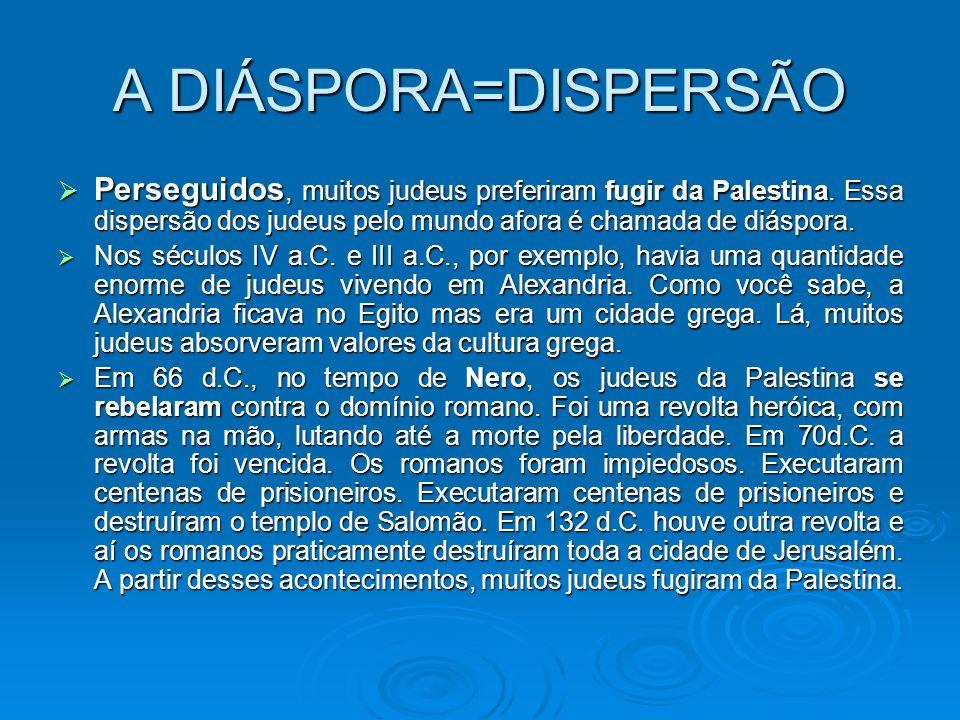 A DIÁSPORA=DISPERSÃO Perseguidos, muitos judeus preferiram fugir da Palestina. Essa dispersão dos judeus pelo mundo afora é chamada de diáspora.
