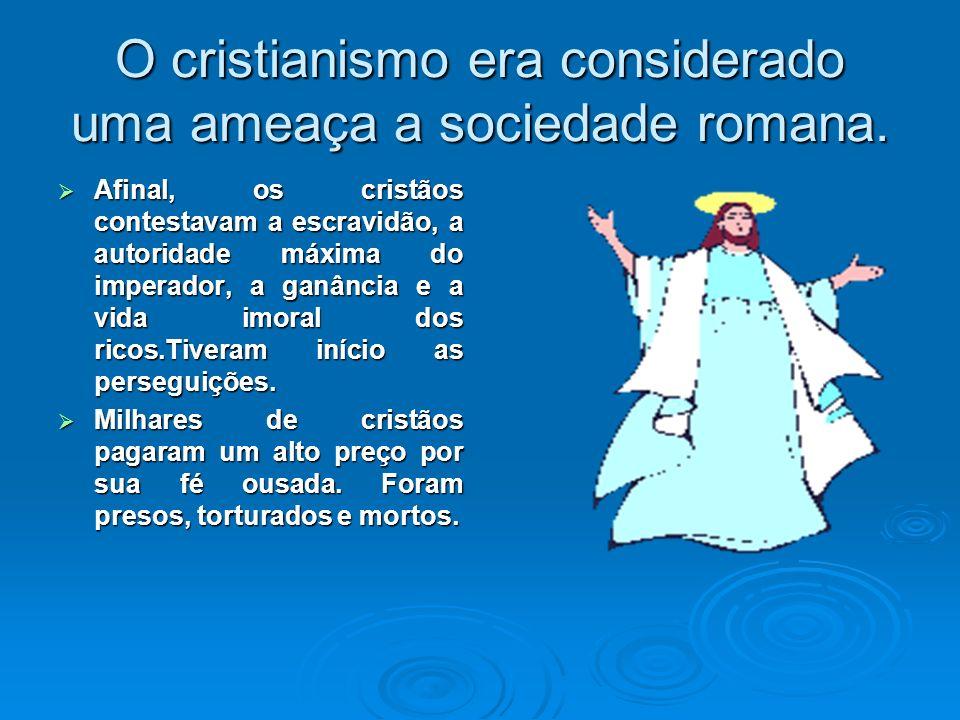 O cristianismo era considerado uma ameaça a sociedade romana.