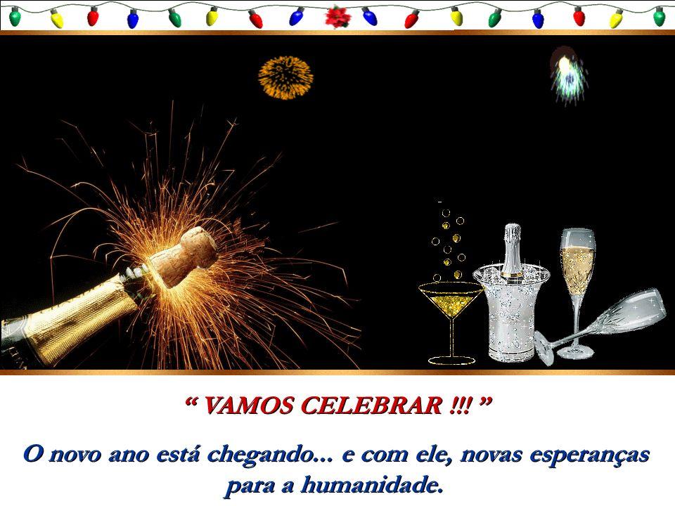 VAMOS CELEBRAR !!! O novo ano está chegando... e com ele, novas esperanças para a humanidade.