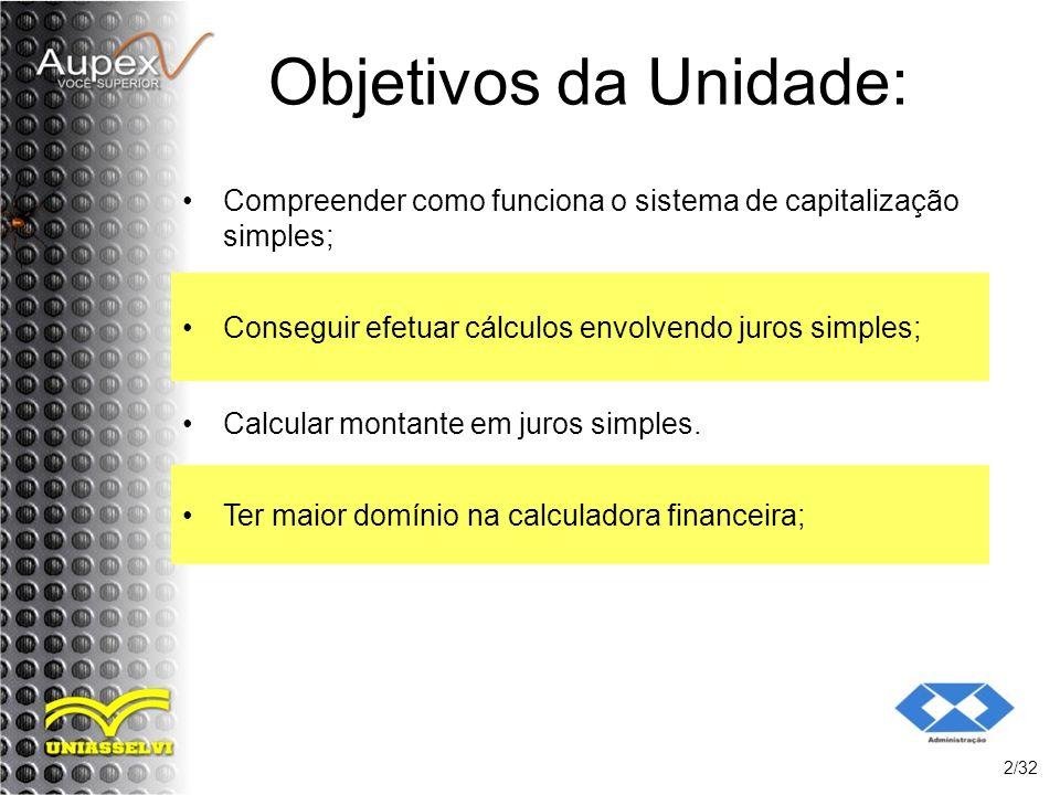 Objetivos da Unidade: Compreender como funciona o sistema de capitalização simples; Conseguir efetuar cálculos envolvendo juros simples;