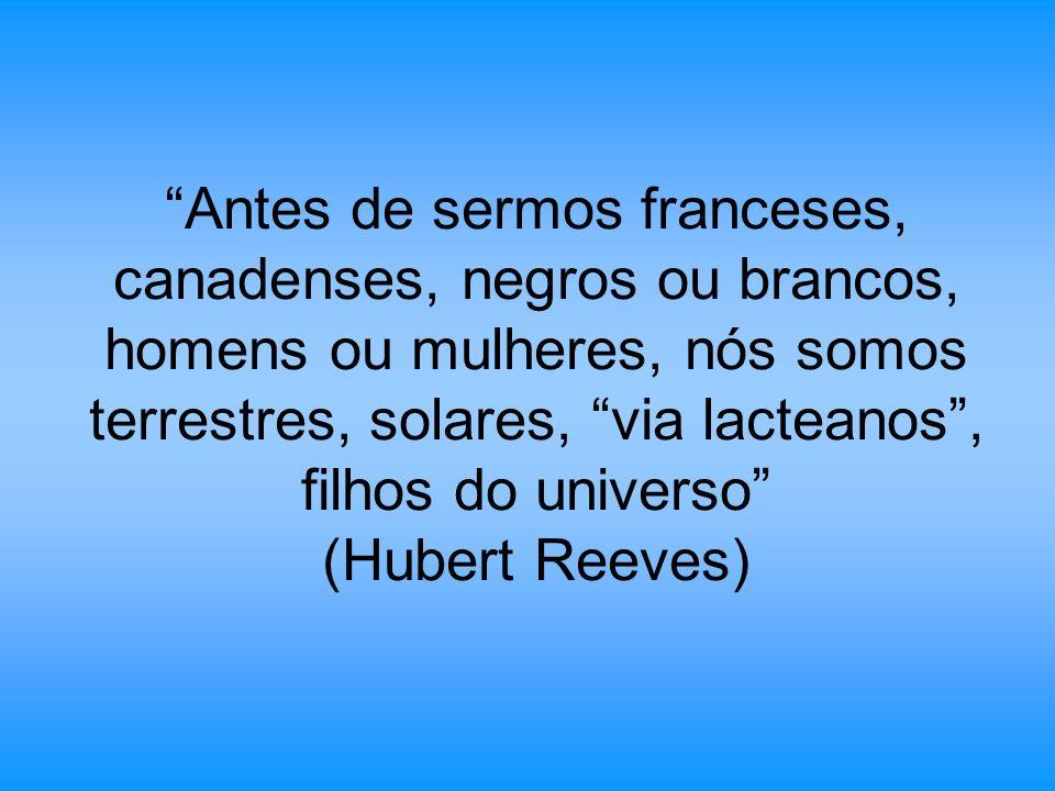 Antes de sermos franceses, canadenses, negros ou brancos, homens ou mulheres, nós somos terrestres, solares, via lacteanos , filhos do universo (Hubert Reeves)