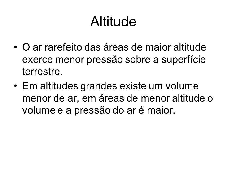 Altitude O ar rarefeito das áreas de maior altitude exerce menor pressão sobre a superfície terrestre.