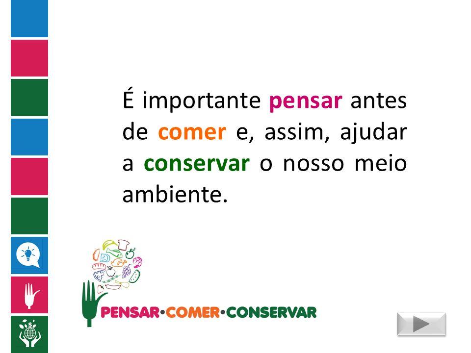É importante pensar antes de comer e, assim, ajudar a conservar o nosso meio ambiente.
