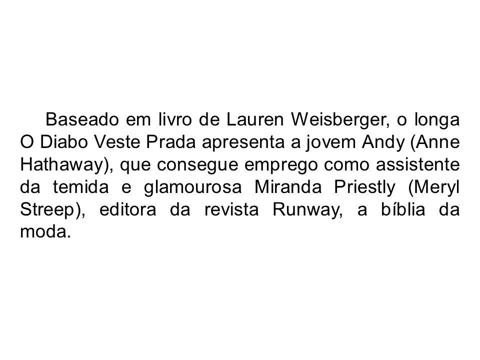 Baseado em livro de Lauren Weisberger, o longa O Diabo Veste Prada apresenta a jovem Andy (Anne Hathaway), que consegue emprego como assistente da temida e glamourosa Miranda Priestly (Meryl Streep), editora da revista Runway, a bíblia da moda.