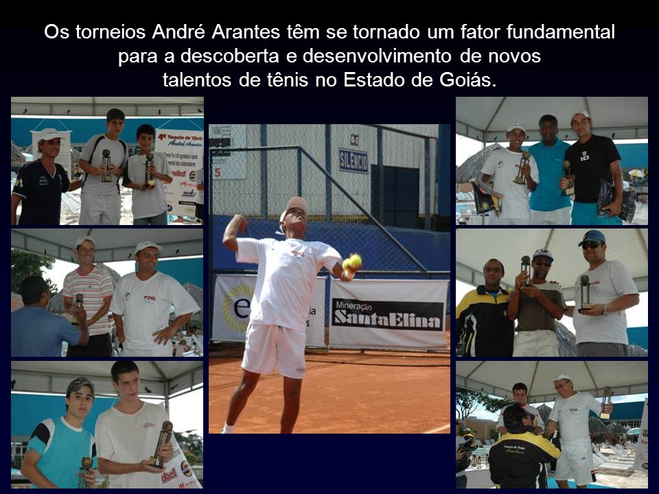 Os torneios André Arantes têm se tornado um fator fundamental para a descoberta e desenvolvimento de novos talentos de tênis no Estado de Goiás.