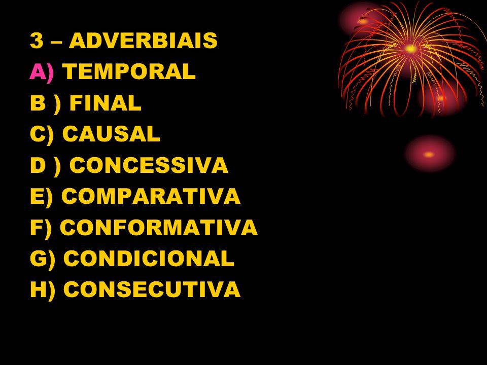 3 – ADVERBIAIS TEMPORAL. B ) FINAL. C) CAUSAL. D ) CONCESSIVA. E) COMPARATIVA. F) CONFORMATIVA.