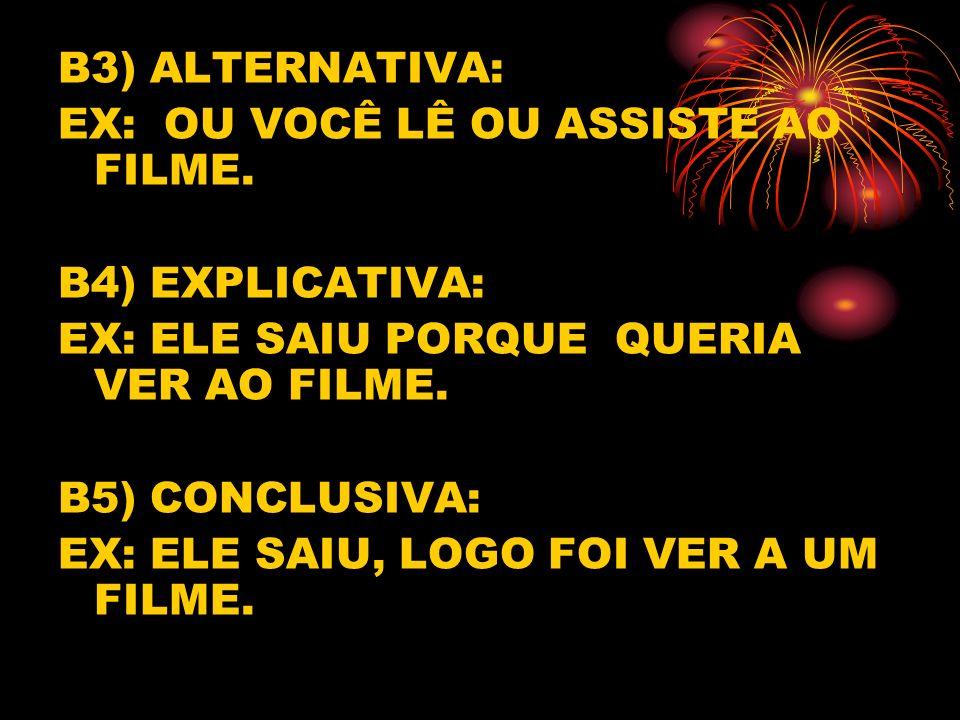 B3) ALTERNATIVA: EX: OU VOCÊ LÊ OU ASSISTE AO FILME. B4) EXPLICATIVA: EX: ELE SAIU PORQUE QUERIA VER AO FILME.