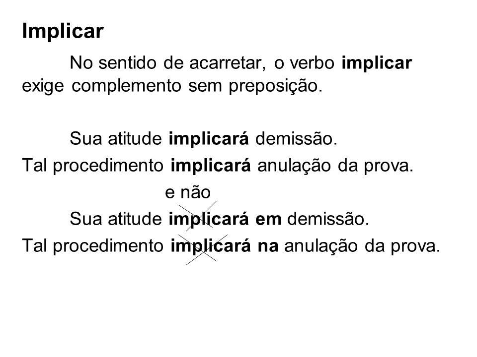 Implicar No sentido de acarretar, o verbo implicar exige complemento sem preposição. Sua atitude implicará demissão.