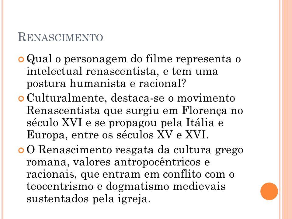 Renascimento Qual o personagem do filme representa o intelectual renascentista, e tem uma postura humanista e racional