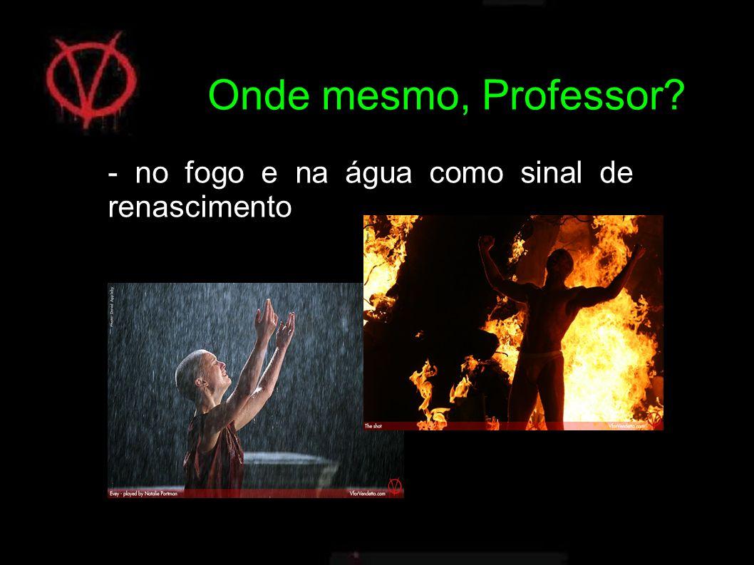 Onde mesmo, Professor - no fogo e na água como sinal de renascimento