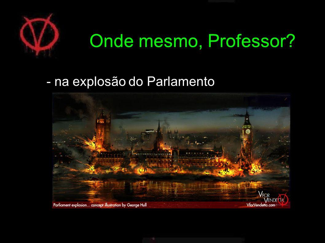 Onde mesmo, Professor - na explosão do Parlamento