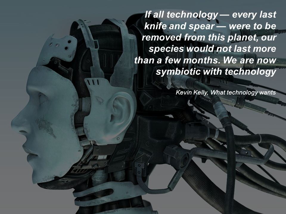 If all technology — every last knife and spear — were to be removed from this planet, our species would not last more than a few months. We are now symbiotic with technology