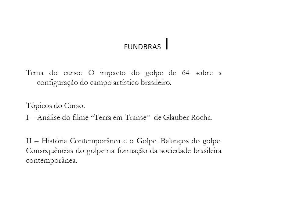 FUNDBRAS I Tema do curso: O impacto do golpe de 64 sobre a configuração do campo artístico brasileiro.