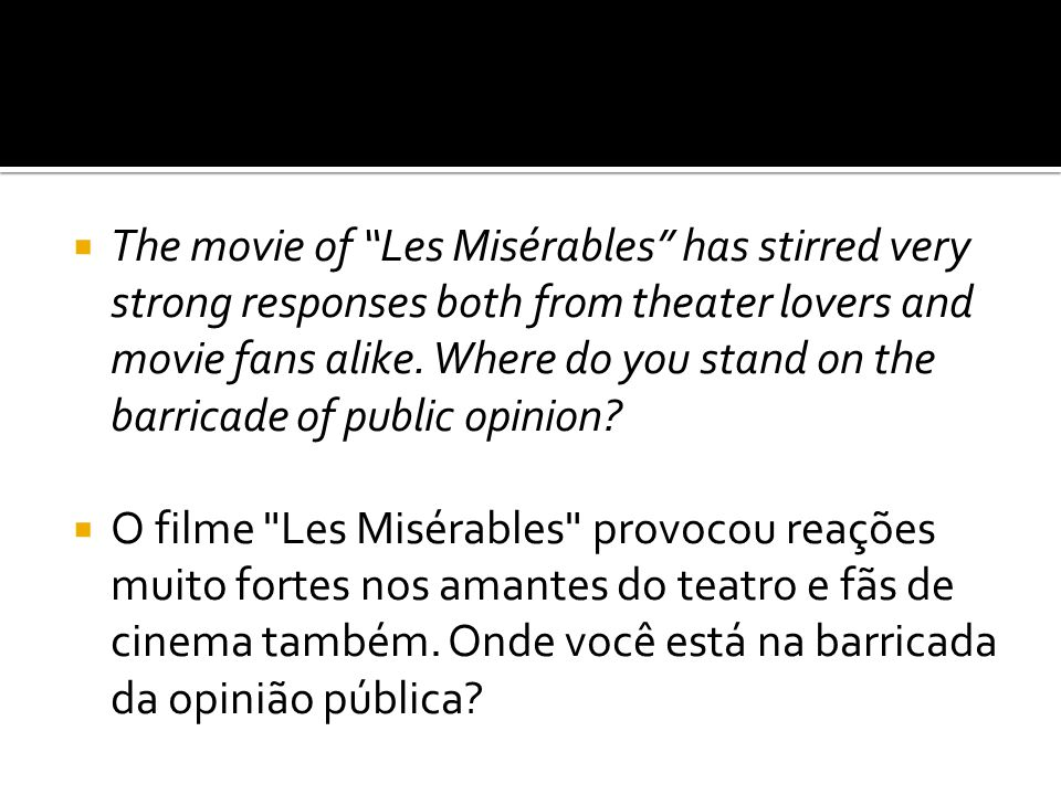 The movie of Les Misérables has stirred very strong responses both from theater lovers and movie fans alike. Where do you stand on the barricade of public opinion