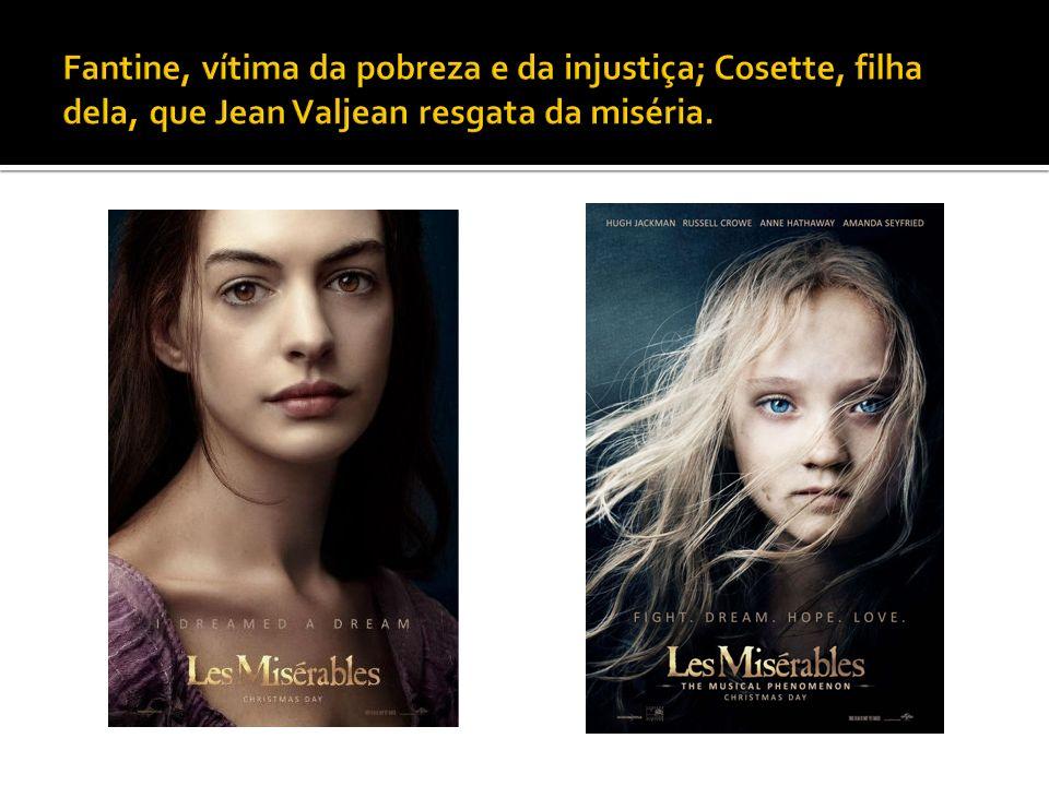 Fantine, vítima da pobreza e da injustiça; Cosette, filha dela, que Jean Valjean resgata da miséria.